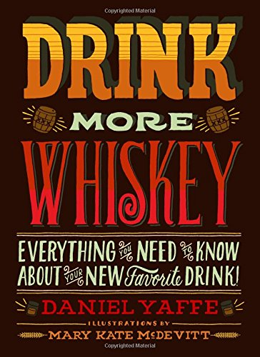Drink More Whiskey: Everything You Need to Know About Your New Favorite Drink! by Daniel Yaffe