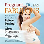 Pregnant, Fit, and Fabulous: Your Complete Guide to Exercise Before, During, and After Pregnancy | Mary Bacon