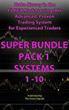 Make Money in the Forex Market using this Advanced, Proven Trading System for Experienced Traders: SUPER BUNDLE PACK 1: Includes Trading SYSTEMS 1, 2, 3, 4, 5, 6, 7, 8, 9, 10
