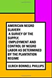 img - for American Negro Slavery: A Survey of the Supply, Employment and Control of Negro Labor as Determined by the Plantation Regime book / textbook / text book