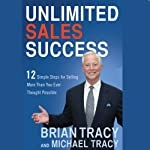 Unlimited Sales Success: 12 Simple Steps for Selling More Than You Ever Thought Possible | Brian Tracy,Michael Tracy