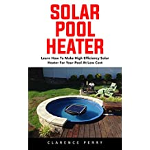 Solar Pool Heater : Learn How to Make High Efficiency Solar Heater For Your Pool At Low Cost