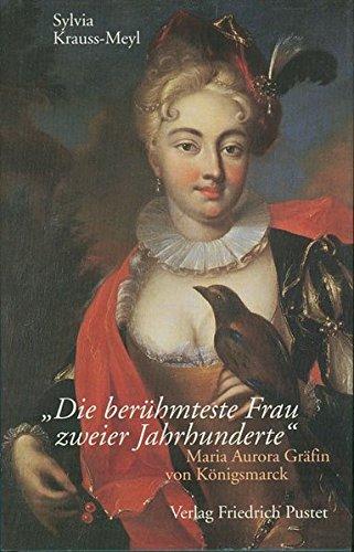 Die berühmteste Frau zweier Jahrhunderte: Maria Aurora Gräfin von Königsmarck (1662-1728) (Biografien)