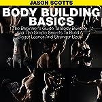 Body Building Basics: The Beginner's Guide to Body Building and the Simple Secrets to Build a Bigger Leaner and Stronger Body | Jason Scotts
