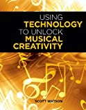 Using Technology to Unlock Musical Creativity, Scott Watson, 0199742774