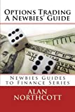Options Trading A Newbies' Guide: An Everyday Guide to Trading Options (Newbies Guides to Finance Series) by Alan Northcott (2013-07-11)