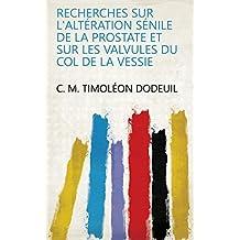 Recherches sur l'altération sénile de la prostate et sur les valvules du col de la vessie (French Edition)