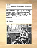 The A Disquisition of the Stone and Gravel, and Other Diseases of the Bladder, Kidneys, and C by Wm Adams, S. Perry, 1170679293