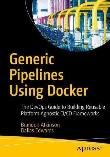 Generic Pipelines Using Docker: The DevOps Guide to Building Reusable, Platform Agnostic CI/CD Frameworks (Hardware Generic)