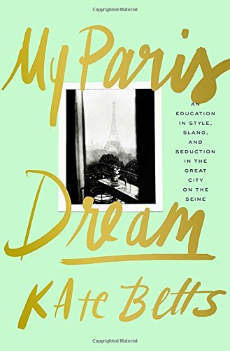 My Paris Dream: An Education in Style, Slang, and Seduction in the Great City on the Seine by Kate Betts (2015-05-12)