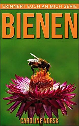 Elektronische E-Books herunterladen Bienen: Ein Kinderbuch mit erstaunlichen Fotos und interessanten Fakten über Bienen (Erinnert euch an mich Serie) (German Edition) PDB by Caroline Norsk B00TQ3HAU0