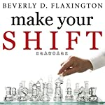 Make Your SHIFT: The Five Most Powerful Moves You Can Make to Get Where YOU Want to Go | Beverly D. Flaxington
