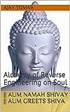 || AUM NAMAH SHIVAY || Aum Welcomes Shiva: Alchemy of Reverse Engineering on Soul