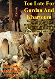 Too Late For Gordon And Khartoum;: The Testimony Of An Independent Eye-Witness Of The Heroic Efforts For Their Rescue And Relief [Illustrated Edition]