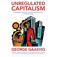 Unregulated Capitalism: Unregulated Capitalism is Destroying Democracy and the Economy