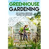 Greenhouse Gardening: How to Build a Greenhouse and Grow Vegetables, Herbs and Fruit All Year-Round