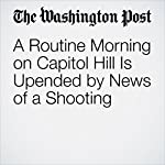 A Routine Morning on Capitol Hill Is Upended by News of a Shooting | Robert Costa,Ed O'Keefe,David A. Fahrenthold