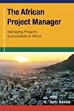 The African Project Manager: Managing Projects Successfully in Africa