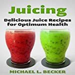 Juicing: Delicious Juice Recipes for Optimum Health: Optimum Health Series | Michael L. Becker