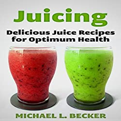 Juicing: Delicious Juice Recipes for Optimum Health