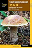 Foraging Mushrooms Oregon: Finding, Identifying, and Preparing Edible Wild Mushrooms (Foraging Series)