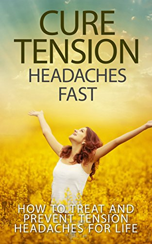 Cure Tension Headaches Fast: How to Treat and Prevent Tension Headaches for Life (stress, headache, relief) by [Rhodes, Antony]