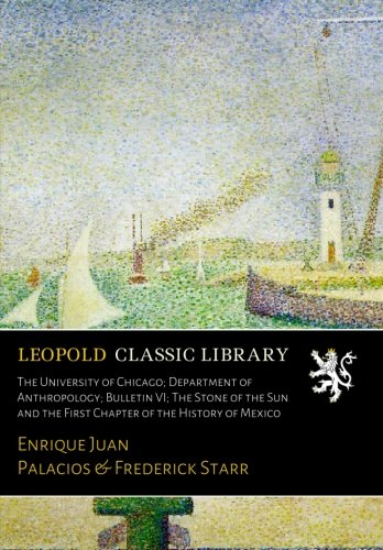 The University of Chicago; Department of Anthropology; Bulletin VI; The Stone of the Sun and the First Chapter of the History of Mexico