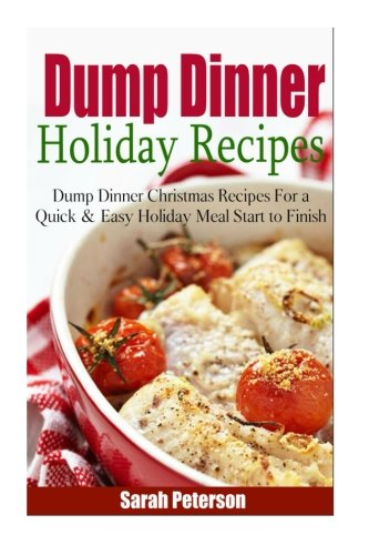 Dump Dinner Holiday Recipes:  Dump Dinner Christmas Recipes for a Quick & Easy Meal Start to Finish by Sarah Peterson