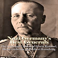 Nazi Germany's Best Generals: The Lives and Careers of Erwin Rommel, Heinz Guderian, and Albert Kesselring Audiobook by Charles River Editors Narrated by Colin Fluxman