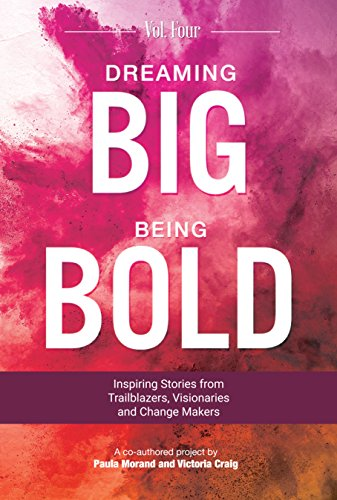 Dreaming Big Being Bold 4: Inspiring Stories From Trailblazers, Visionaries  & Change Makers