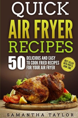 Quick Air Fryer Recipes: 50 Delicious & Easy to Cook Fried Recipes for your Air Fryer by Ms Samantha Taylor
