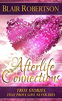 Afterlife Connections: True Stories That Prove Love Never Dies (3 Easy Steps Psychic Series) by [Robertson, Blair]