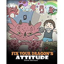 Fix Your Dragon's Attitude: Help Your Dragon To Adjust His Attitude. A Cute Children Story To Teach Kids About Bad Attitude, Negative Behaviors, and Attitude Adjustment. (My Dragon Books Book 18)
