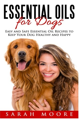 Essential Oils for Dogs: Easy and Safe Essential Oil Recipes to Keep Your Dog Healthy and Happy