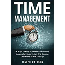Time Management: Your Ultimate 30 Key Life Principles. 30 Ways To Help Skyrocket Productivity, Accomplish Goals Faster, And Develop Life Habits To Win ... Life, Lifestyle, and Success.)