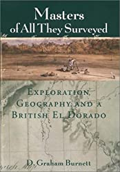 Masters of All They Surveyed: Exploration, Geography, and a British El Dorado by D. Graham Burnett (September 20,2001)
