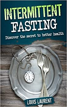 Book Intermittent Fasting: Discover the Secrete to Better Health: Volume 4 (Louis Laurent Cookbooks)