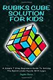 Rubiks Cube Solution for Kids: A Simple 7 Step Beginners Guide to Solving the Rubik's Cube Puzzle with Logic