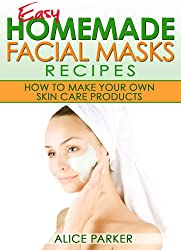 Easy Homemade Facial Masks Recipes: How To Make Your Own Skin Care Products (English Edition)