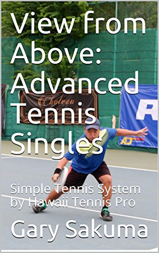 View from Above:  Advanced Tennis Singles: Simple Tennis System by Hawaii Tennis Pro (How to Play Singles Book 3)