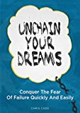 Unchain Your Dreams: Conquer The Fear Of Failure Quickly And Easily