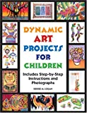 Dynamic Art Projects for Children: Includes Step-by-step Instructions And Photographs by Denise M. Logan