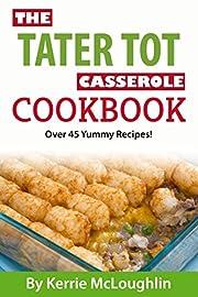 The Tater Tot Casserole Cookbook: Great Casserole Recipes with Bonus Dessert Recipes