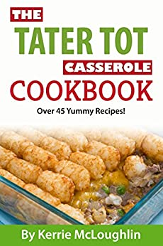 The Tater Tot Casserole Cookbook: Great Casserole Recipes with Bonus Dessert Recipes by [McLoughlin, Kerrie, McGarrigle, Jordan]