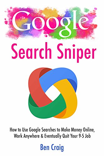 Google Search Sniper: How to Use Google Searches to Make Money Online, Work Anywhere & Eventually Quit Your 9-5 Job