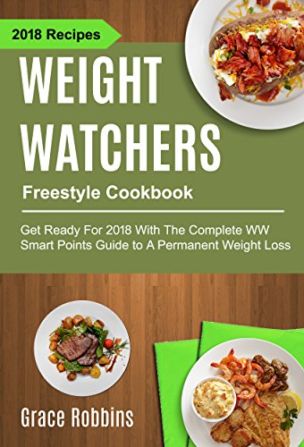 Weight Watchers Freestyle Cookbook: Get Ready For 2018 With The Complete WW Smart Points Guide To A Permanent Weight Loss by Grace Robbins