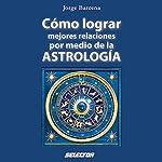 Cómo lograr mejores relaciones por medio de la Astrología [How to Achieve Better Relationships Through Astrology]   Jorge Bárcena