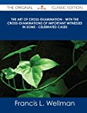 The Art of Cross-Examination - with the Cross-Examinations of Important Witnesses in Some - Celebrated Cases - the Original Classic Edition, Francis L. Wellman, 1486437435
