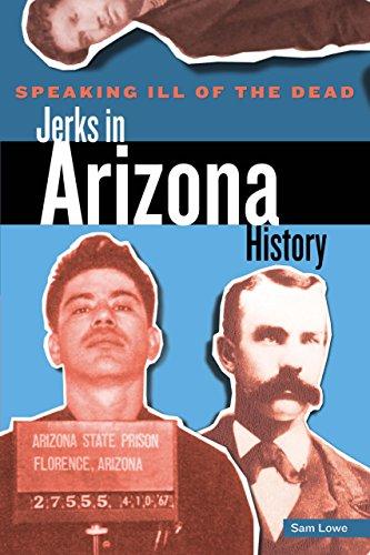 Speaking Ill of the Dead: Jerks in Arizona History (Speaking Ill of the Dead: Jerks in Histo)