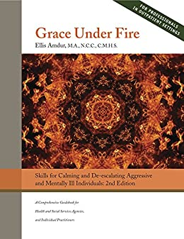 Grace Under Fire: Skills to Calm and De-escalate Aggressive & Mentally Ill Individuals (For Those in Social Services or Helping Professions by [Amdur, Ellis]